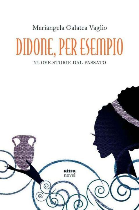 """""""Didone, per esempio. Nuove storie dal passato"""" di Mariangela Galatea Vaglio"""