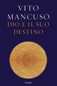"""Il libro di Vito Mancuso """"Dio e il suo destino"""" (Ed. Garzanti)"""